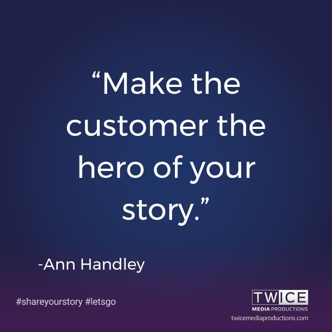 """Make the customer the hero of your story."" — Ann Handley"
